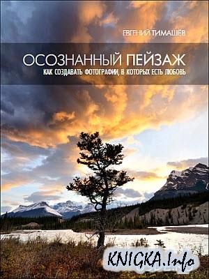 Скачать Евгений Тимашёв - Осознанный пейзаж: Как создавать фотографии, в которых есть любовь (2011/PDF)